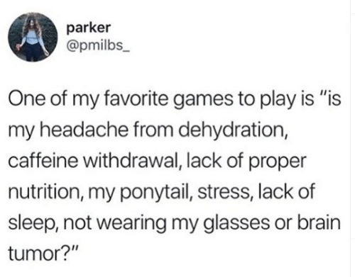"Is Is: parker  @pmilbs_  One of my favorite games to play is ""is  my headache from dehydration,  caffeine withdrawal, lack of proper  nutrition, my ponytail, stress, lack of  sleep, not wearing my glasses or brain  tumor?"""
