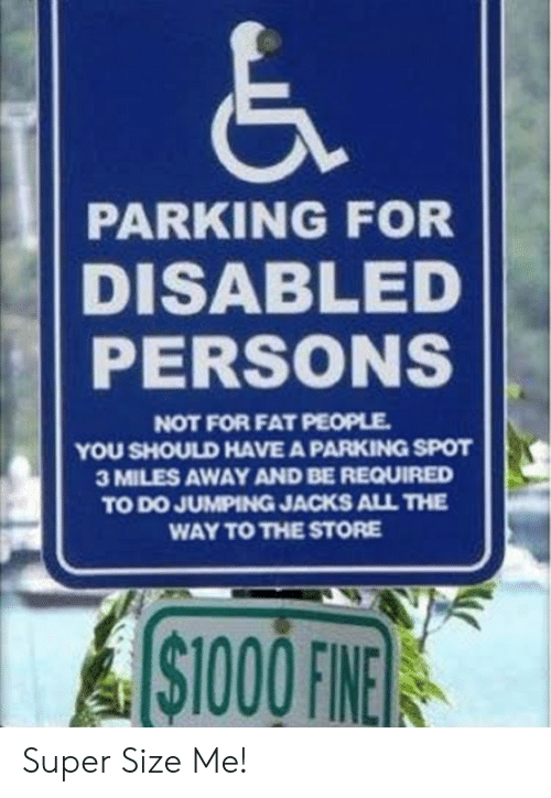 Fat, All The, and Super: PARKING FOR  DISABLED  PERSONS  NOT FOR FAT PEOPLE  YOU SHOULD HAVE A PARKING SPOT  3 MILES AWAY AND BE REQUIRED  TO DO JUMPING JACKS ALL THE  WAY TO THE STORE  ASTOOOFINE  $1000 FINE Super Size Me!