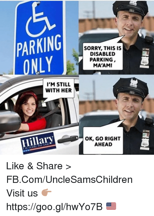 Go Right Ahead: PARKING  NLY  I'M STILL  WITH HER  Hillary  SORRY THIS IS  DISABLED  PARKING  MA'AM!  OK, GO RIGHT  AHEAD Like & Share > FB.Com/UncleSamsChildren  Visit us 👉🏽 https://goo.gl/hwYo7B 🇺🇸
