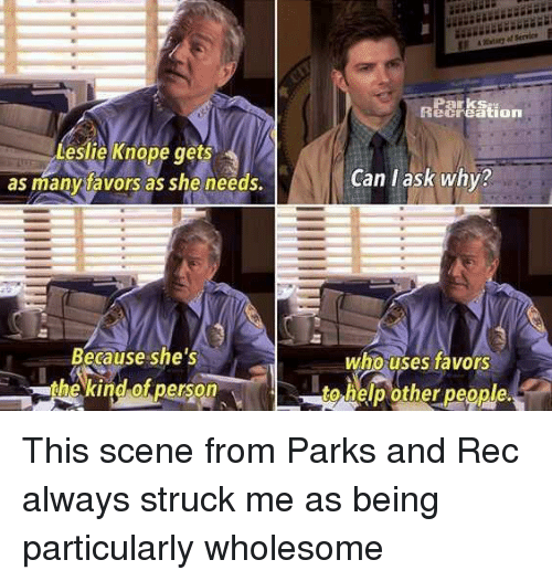 Favors: Parks  ecreation  Leslie Knope ts  as manytavors as she needs.  ge  Can l ask why?  Because she's  the kind of person  who uses favors  to help other people. <p>This scene from Parks and Rec always struck me as being particularly wholesome</p>