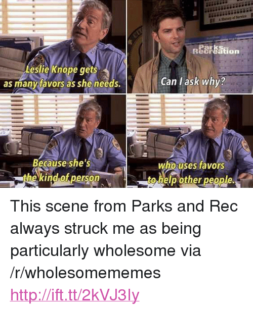 "Leslie Knope, Help, and Http: Parks  ecreation  Leslie Knope ts  as manytavors as she needs.  ge  Can l ask why?  Because she's  the kind of person  who uses favors  to help other people. <p>This scene from Parks and Rec always struck me as being particularly wholesome via /r/wholesomememes <a href=""http://ift.tt/2kVJ3Iy"">http://ift.tt/2kVJ3Iy</a></p>"