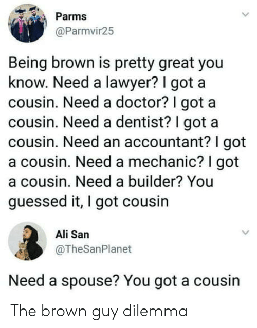Accountant: Parms  @Parmvir25  Being brown is pretty great you  know. Need a lawyer? I got a  cousin. Need a doctor? I got a  cousin. Need a dentist? I got a  cousin. Need an accountant? I got  a cousin. Need a mechanic? I got  a cousin. Need a builder? You  guessed it, I got cousin  Ali San  @TheSanPlanet  Need a spouse? You got a cousin The brown guy dilemma