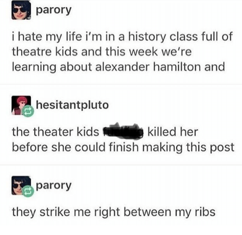 Life, History, and Kids: parory  i hate my life i'm in a history class full of  theatre kids and this week we're  learning about alexander hamilton and  hesitantpluto  the theater kids  killed her  before she could finish making this post  parory  they strike me right between my ribs