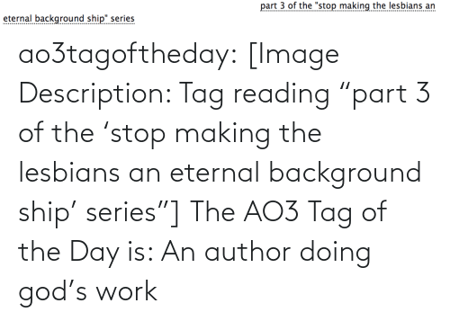 "background: part 3 of the ""stop making the lesbians an  eternal background ship"" series  .......... ao3tagoftheday:  [Image Description: Tag reading ""part 3 of the 'stop making the lesbians an eternal background ship' series""]  The AO3 Tag of the Day is: An author doing god's work"