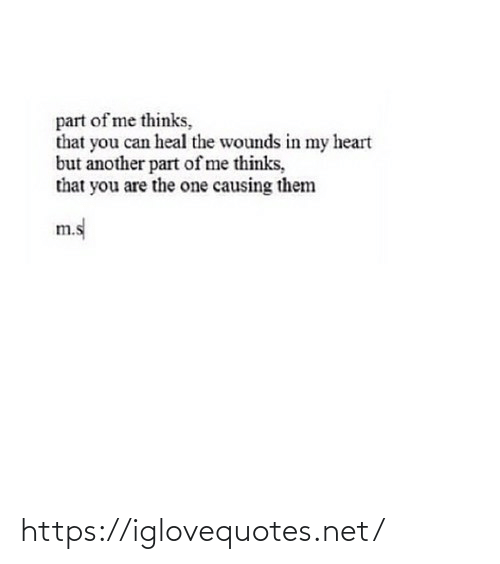 Wounds: part of me thinks,  that you can heal the wounds in my heart  but another part of me thinks,  that you are the one causing them  m.s https://iglovequotes.net/