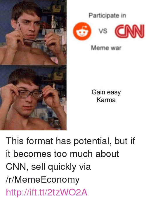 """meme war: Participate in  s CNN  Meme war  Gain easy  Karma <p>This format has potential, but if it becomes too much about CNN, sell quickly via /r/MemeEconomy <a href=""""http://ift.tt/2tzWO2A"""">http://ift.tt/2tzWO2A</a></p>"""