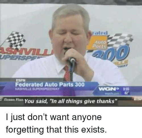 """Give Thanks: Parts  Federated Auto Parts 300  nsYou said, """"In all things give thanks"""" <p>I just don't want anyone forgetting that this exists.</p>"""