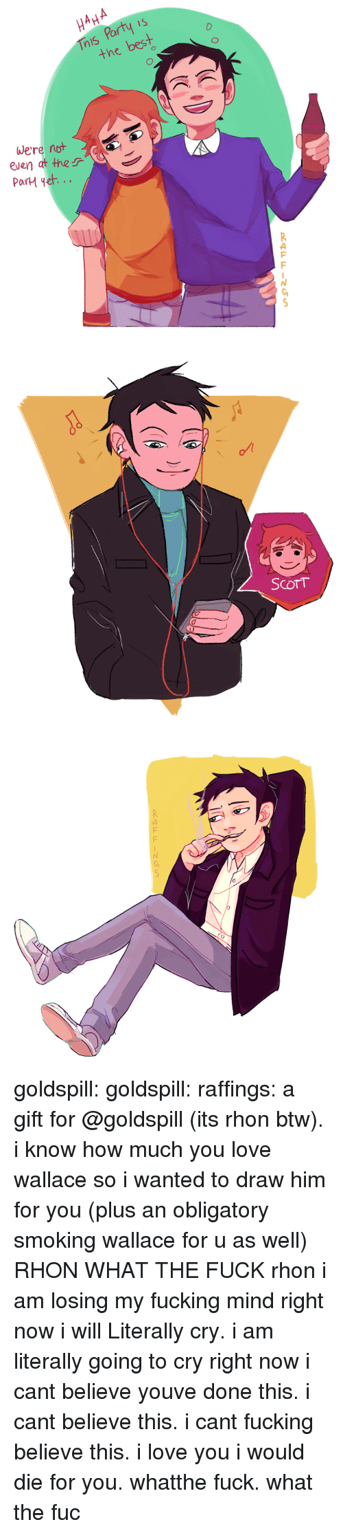 I Cant Believe This: Party is  the be  were not  even at ther  2   ScorT   0  RAFFINGS goldspill:  goldspill: raffings: a gift for @goldspill (its rhon btw). i know how much you love wallace so i wanted to draw him for you (plus an obligatory smoking wallace for u as well) RHON WHAT THE FUCK  rhon i am losing my fucking mind right now i will Literally cry. i am literally going to cry right now i cant believe youve done this. i cant believe this. i cant fucking believe this. i love you i would die for you. whatthe fuck. what the fuc