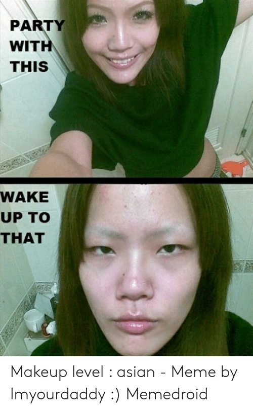 asian meme: PARTY  WITH  THIS  WAKE  UP TO  THAT Makeup level : asian - Meme by Imyourdaddy :) Memedroid