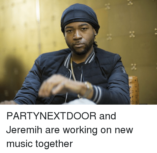 Partynextdoor: PARTYNEXTDOOR and Jeremih are working on new music together