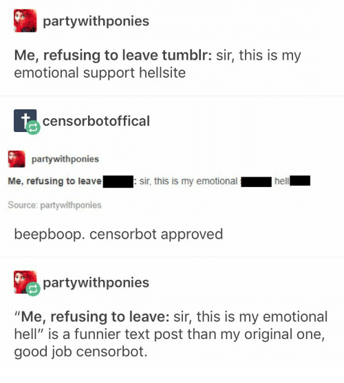 """text post: partywithponies  Me, refusing to leave tumblr: sir, this is my  emotional support hellsite  censorbotoffical  partywithponies  Me, refusing to leavesir, this is my emotional  Source: partywithponies  beepboop. censorbot approved  partywithponies  """"Me, refusing to leave: sir, this is my emotional  hell"""" is a funnier text post than my original one,  good job censorbot"""