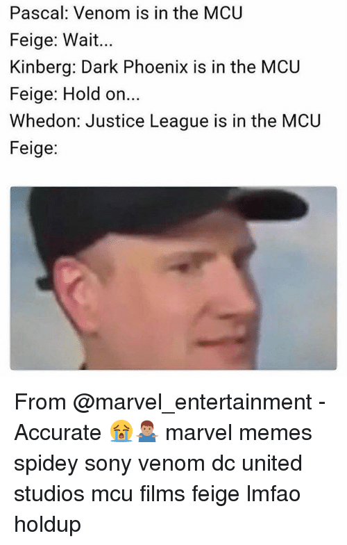 Marvel Memes: Pascal: Venom is in the MCU  Feige: Wait...  Kinberg: Dark Phoenix is in the MCU  Feige: Hold on  Whedon: Justice League is in the MCU  Feige: From @marvel_entertainment - Accurate 😭🤷🏽‍♂️ marvel memes spidey sony venom dc united studios mcu films feige lmfao holdup
