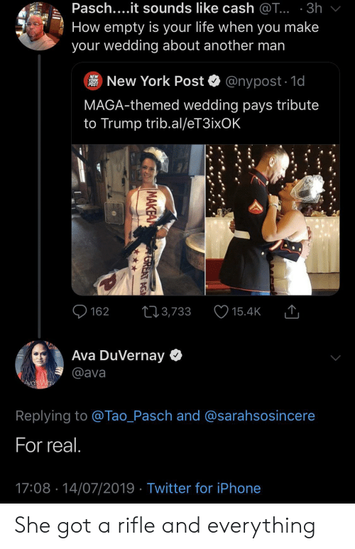 Nypost: Pasch....it sounds like cash @T... 3h  How empty is your life when you make  your wedding about another man  New York Post  NEW  YORK  POST  @nypost 1d  MAGA-themed wedding pays tribute  to Trump trib.al/eT3ixOK  162  3,733  15.4K  Ava DuVernay  @ava  AVa's Wav  Replying to @Tao_Pasch and @sarahsosincere  For real.  17:08 14/07/2019 Twitter for iPhone  MAKEA  GREAT AG She got a rifle and everything