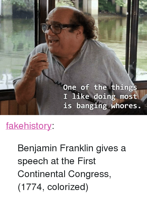 "Benjamin Franklin: PASSEN  One of the things  I like doing most  is banging whores. <p><a href=""https://fakehistory.tumblr.com/post/174643144414/benjamin-franklin-gives-a-speech-at-the-first"" class=""tumblr_blog"">fakehistory</a>:</p>  <blockquote><p>Benjamin Franklin gives a speech at the First Continental Congress, (1774, colorized)</p></blockquote>"