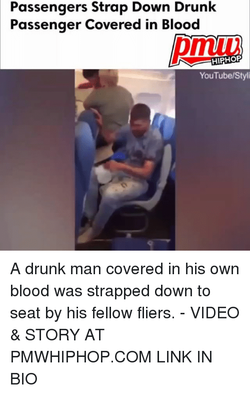 Bloods, Drunk, and Memes: Passengers Strap Down Drunk  Passenger Covered in Blood  pmuu  HIPHOP  YouTube/Styli A drunk man covered in his own blood was strapped down to seat by his fellow fliers. - VIDEO & STORY AT PMWHIPHOP.COM LINK IN BIO