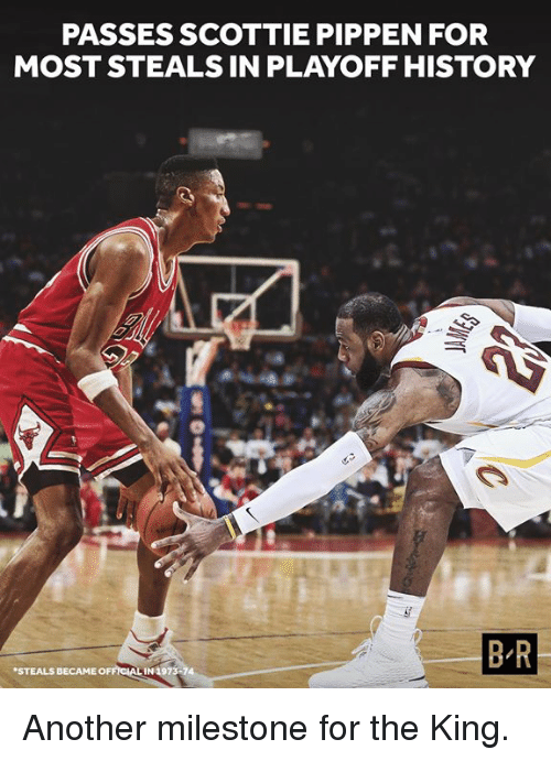 scottie: PASSES SCOTTIE PIPPEN FOR  MOST STEALS IN PLAYOFF HISTORY  B R  STEALS  BECAME OFFICIAL IN 1973 Another milestone for the King.