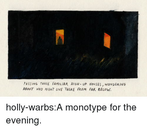 Tumblr, Blog, and Http: PASSING THOSE FAMILIAR HIGH- UP HOUSES, WONDERING  ABOUT WHO MIGHT LIVE THERE FROM FAR BELOW holly-warbs:A monotype for the evening.