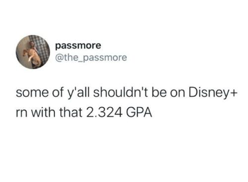 Disney, Gpa, and Yall: passmore  @the_passmore  some of y'all shouldn't be on Disney+  rn with that 2.324 GPA