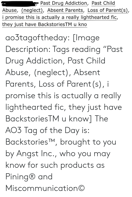 "Parents, Target, and Tumblr: Past Drug Addiction, Past Child  Abuse, (neglect), Absent Parents, Loss of Parent(s),  i promise this is actually a really lighthearted fic,  they just have BackstoriesTM u kno ao3tagoftheday:  [Image Description: Tags reading ""Past Drug Addiction, Past Child Abuse, (neglect), Absent Parents, Loss of Parent(s), i promise this is actually a really lighthearted fic, they just have BackstoriesTM u know]  The AO3 Tag of the Day is: Backstories™, brought to you by Angst Inc., who you may know for such products as Pining® and Miscommunication©"