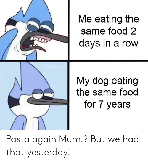 yesterday: Pasta again Mum!? But we had that yesterday!
