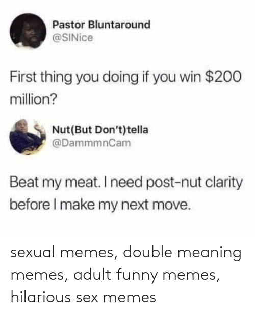 Sex Memes: Pastor Bluntaround  @SINice  First thing you doing if you win $200  million?  Nut(But Don't)tella  @DammmnCam  Beat my meat. I need post-nut clarity  before I make my next move. sexual memes, double meaning memes, adult funny memes, hilarious sex memes