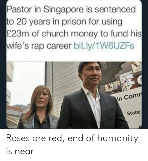 Singapore: Pastor in Singapore is sentenced  to 20 years in prison for using  £23m of church money to fund his  wife's rap career bit.ly/1W6UZFs  In Comn  State Roses are red, end of humanity is near