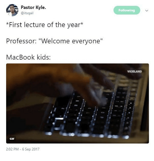 """Macbook: Pastor Kyle.  Following  @itsqail  *First lecture of the year*  Professor: """"Welcome everyone""""  MacBook kids  VICELAND  GIF  2:02 PM 6 Sep 2017"""