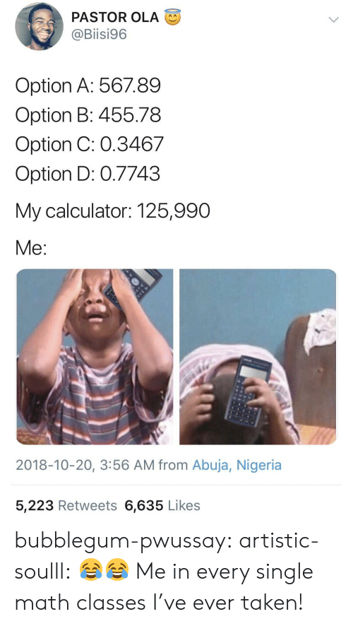 Taken, Tumblr, and Blog: PASTOR OLA  @Biisi96  Option A: 56789  Option B: 455.78  Option C: 0.3467  Option D: 0.7743  My calculator: 125,990  Me  2018-10-20, 3:56 AM from Abuja, Nigeria  5,223 Retweets 6,635 Likes bubblegum-pwussay: artistic-soulll: 😂😂  Me in every single math classes I've ever taken!