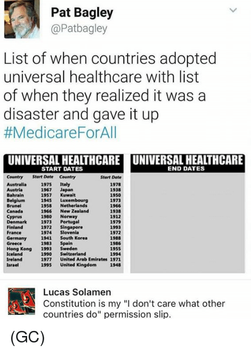 """Icelandic: Pat Bagley  @Patbagley  List of when countries adopted  universal healthcare with list  of when they realized it was a  disaster and gave it up  #Medicare ForAll  UNIVERSAL HEALTHCARE UNIVERSAL HEALTHCARE  END DATES  START DATES  Country Start Date Country  Start Date  Australia  1975  Italy  1978  1938  1967  Japan  1950  Bahrain  1957  Kuwait  1945 Luxembourg  1973  Brunei  1958  Netherlands  1966  1966  New Zealand  1938  1980  Norway  1912  Denmark  1973  Portugal  1979  1972  Singapore  Finland  1993  1974 Slovenia  France  1972  Germany  1941 South Korea  1988  1983  Spain  1986  Greece  Hong Kong  1993  Sweden  1955  Iceland  1990  Switzerland  1994  Ireland  1977  United Arab Emirates 1971  1995  United Kingdom 1948  Israel  A! Constitution is my """"l don't care what other  Lucas Solamen  countries do"""" permission slip. (GC)"""