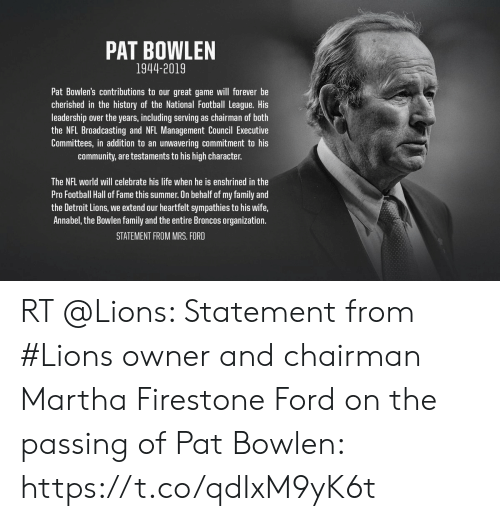 Community, Detroit, and Detroit Lions: PAT BOWLEN  1944-2019  Pat Bowlen's contributions to our great game will forever be  cherished in the history of the National Football League. His  leadership over the years, including serving as chairman of both  the NFL Broadcasting and NFL Management Council Executive  unwavering commitment to his  are testaments to his high character.  Committees, in addition to an  community  The NFL world will celebrate his life when he is enshrined in the  Pro Football Hall of Fame this summer. On behalf of my family and  the Detroit Lions, we extend our heartfelt sympathies to his wife,  Annabel, the Bowlen family and the entire Broncos organization.  STATEMENT FROM MRS. FORD RT @Lions: Statement from #Lions owner and chairman Martha Firestone Ford on the passing of Pat Bowlen: https://t.co/qdIxM9yK6t