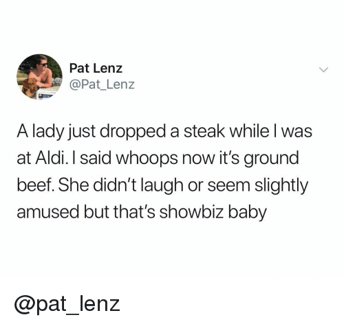 Beef, Aldi, and Dank Memes: Pat Lenz  @Pat_ Lenz  A lady just dropped a steak while l was  at Aldi. I said whoops now it's ground  beef. She didn't laugh or seem slightly  amused but that's showbiz baby @pat_lenz
