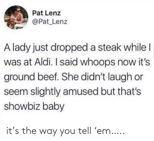 lady: Pat Lenz  @Pat_Lenz  A lady just dropped a steak while I  was at Aldi. I said whoops now it's  ground beef. She didn't laugh or  seem slightly amused but that's  showbiz baby it's the way you tell 'em…..