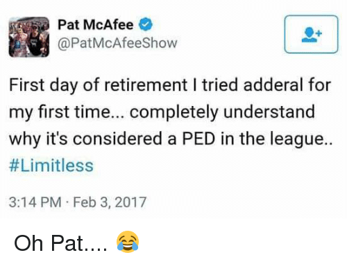 mcafee: Pat McAfee  @PatMcAfeeshow  First day of retirement l tried adderal for  my first time  completely understand  why it's considered a PED in the league..  #Limitless  3:14 PM Feb 3, 2017 Oh Pat.... 😂