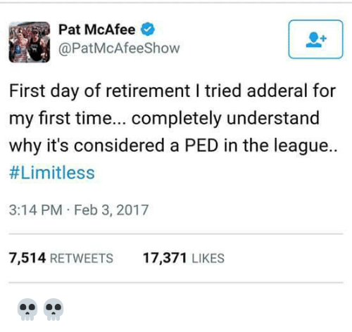 mcafee: Pat McAfee  @PatMcAfeeshow  First day of retirement l tried adderal for  my first time  completely understand  why it's considered a PED in the league..  #Limitless  3:14 PM Feb 3, 2017  7,514  RETWEETS  17,371  LIKES 💀💀