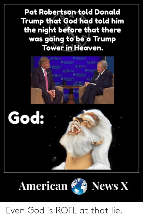 Donald Trump, God, and Heaven: Pat Robertson told Donald  Trump that God'had told him  the night before that there  was going to be a Trump  Tower in Heaven.  CBN  CBN  BN  God:  American News X Even God is ROFL at that lie.