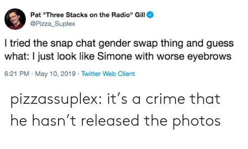 "Crime, Pizza, and Radio: Pat ""Three Stacks on the Radio"" Gill  Pizza Suplex  I tried the snap chat gender swap thing and guess  what: I just look like Simone with worse eyebrows  6:21 PM. May 10, 2019 Twitter Web Client pizzassuplex: it's a crime that he hasn't released the photos"
