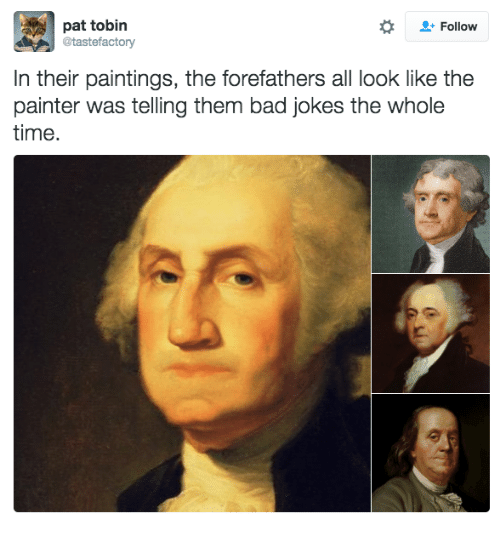 Bad jokes: pat tobin  @tastefactory  Follow  In their paintings, the forefathers all look like the  painter was telling them bad jokes the whole  time.