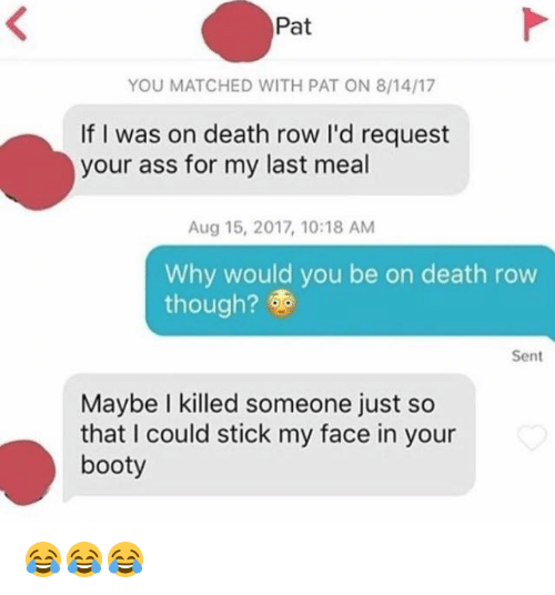 sticked: Pat  YOU MATCHED WITH PAT ON 8/14/17  If I was on death row I'd request  your ass for my last meal  Aug 15, 2017, 10:18 AM  Why would you be on death row  though?  Sent  Maybe I killed someone just so  that I could stick my face in your  booty 😂😂😂