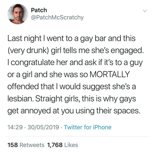 Drunk, Girls, and Iphone: Patch  @PatchMcScratchy  Last night I went to a gay bar and this  (very drunk) girl tells me she's engaged.  I congratulate her and ask if it's to a guy  or a girl and she was so MORTALLY  offended that I would suggest she's a  lesbian. Straight girls, this is why gays  get annoyed at you using their spaces.  14:29 30/05/2019 Twitter for iPhone  158 Retweets 1,768 Likes