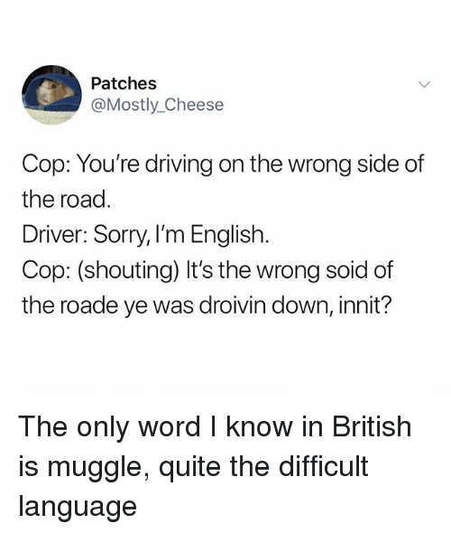 Driving, Sorry, and Quite: Patches  @Mostly_Cheese  Cop: You're driving on the wrong side of  the road  Driver: Sorry, I'm English.  Cop: (shouting) It's the wrong soid of  the roade ye was droivin down, innit? The only word I know in British is muggle, quite the difficult language