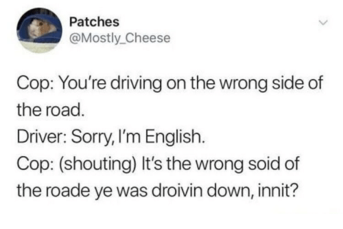 Driving, Sorry, and English: Patches  @Mostly_Cheese  Cop: You're driving on the wrong side of  the road.  Driver: Sorry, l'm English  Cop: (shouting) It's the wrong soid of  the roade ye was droivin down, innit?