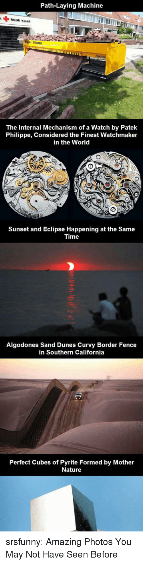 cubes: Path-Laying Machine  RODE KRUIS  er-Stone  The Internal Mechanism of a Watch by Patek  Philippe, Considered the Finest Watchmaker  in the World  Sunset and Eclipse Happening at the Same  Time  Algodones Sand Dunes Curvy Border Fence  in Southern California  Perfect Cubes of Pyrite Formed by Mother  Nature srsfunny:  Amazing Photos You May Not Have Seen Before