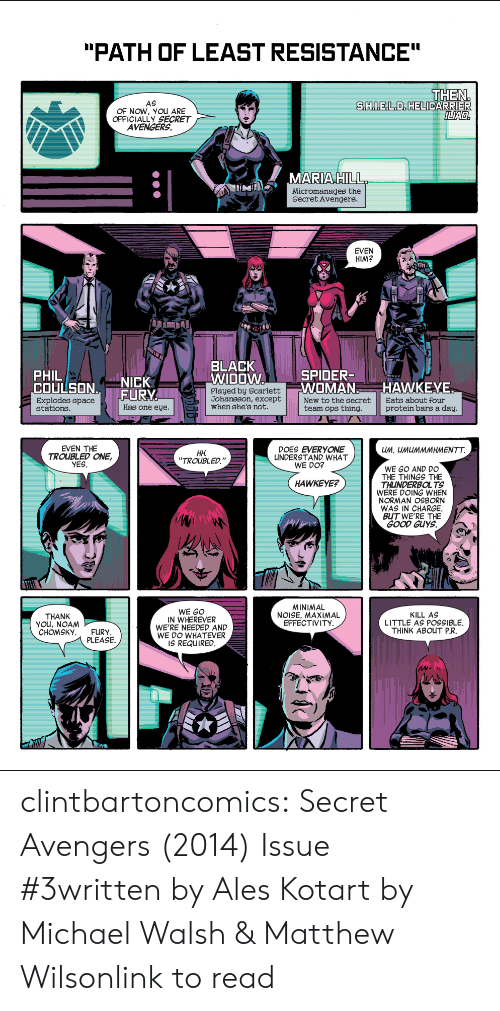 "Bars: ""PATH OF LEAST RESISTANCE""  THEN  S.H..E.L.D. HELICARRIER  ILIAD.  AS  OF NOW, YOUu ARE  OFFICIALLY SECRET  AVENGERS  MARIA HILL  Micromanages the  Secret Avengers.  EVEN  HIM?  BLACK  WIDOW  SPIDER-  WOMAN  PHIL  COULSON.  Explodes space  stations  NICK  FURY  HAWKEYE  Played by Scarlett  Johansson, except  when she's not.  New to the secret  team ops thing.  Eats about four  protein bars a day.  Has one eye.  EVEN THE  TROUBLED ONE,  YES  DOES EVERYONE  UNDERSTAND WHAT  WE DO?  UM. UMUMMMHMENTT.  Н.  ""TROUBLED.""  WE GO AND DO  THE THINGS THE  THUNDERBOLTS  WERE DOING WHEN  NORMAN OSBORN  WAS IN CHARGE.  BUT WE'RE THE  GOOD GUYS.  HAWKEYE?  MINIMAL  NOISE. MAXIMAL  EFFECTIVITY  WE GO  IN WHEREVER  WE'RE NEEDED AND  WE DO WHATEVER  IS REQUIRED.  KILL AS  LITTLE AS POSSIBLE  THINK ABOUT P.R.  THANK  YOu, NOAM  СНОMSKY.  FURY  PLEASE clintbartoncomics:  Secret Avengers (2014) Issue #3written by Ales Kotart by Michael Walsh & Matthew Wilsonlink to read"