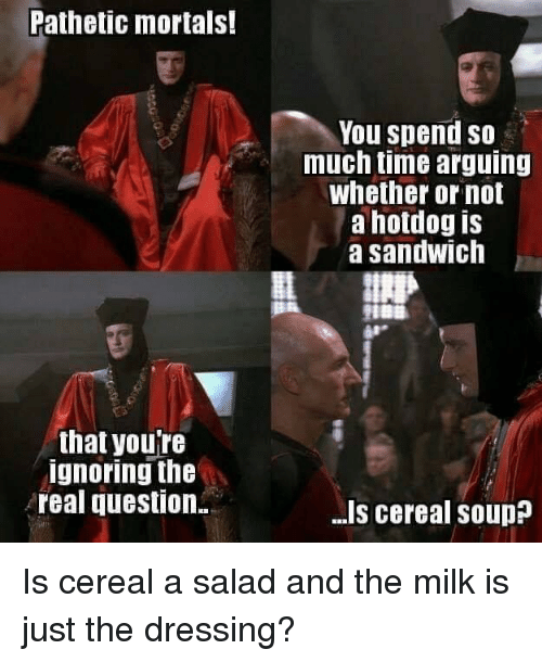 hotdog: Pathetic mortals!  You spend so  much time arguing  whether or not  a hotdog is  a sandwich  that youTe  ignoring the  real question.  -Is cereal souD Is cereal a salad and the milk is just the dressing?
