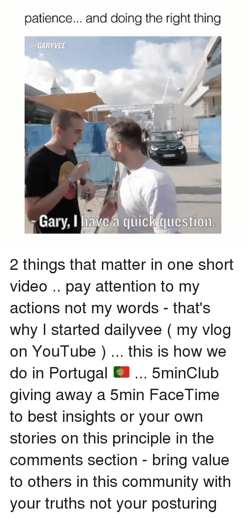 posturing: patience... and doing the right thing  GARY VEE  Gary, avc a quick qulcstion. 2 things that matter in one short video .. pay attention to my actions not my words - that's why I started dailyvee ( my vlog on YouTube ) ... this is how we do in Portugal 🇵🇹 ... 5minClub giving away a 5min FaceTime to best insights or your own stories on this principle in the comments section - bring value to others in this community with your truths not your posturing
