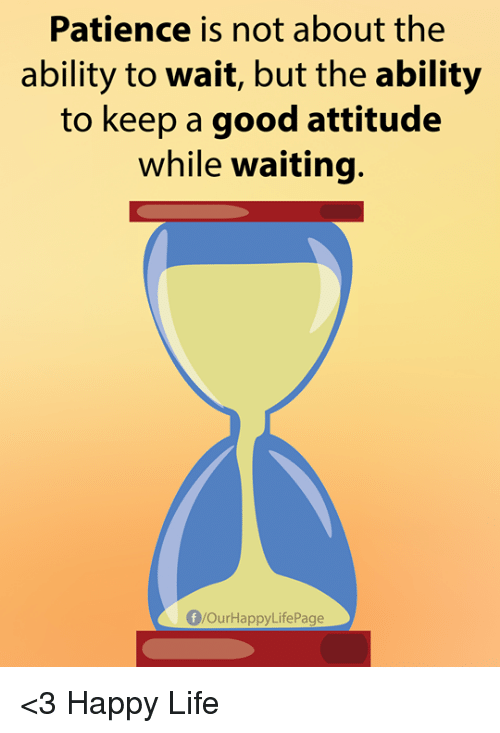 Life, Memes, and Good: Patience is not about the  ability to wait, but the ability  to keep a good attitude  while waiting.  f/OurHappyLifePage <3 Happy Life