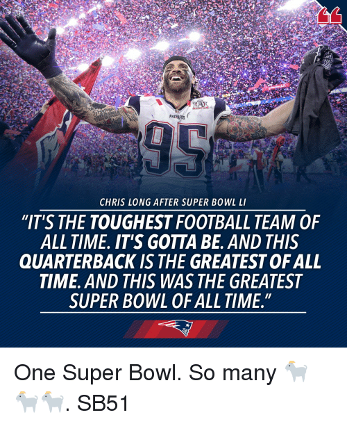 """Super Bowl Li: PATR  CHRIS LONG AFTER SUPER BOWL LI  """"IT'S THE TOUGHEST FOOTBALL TEAM OF  ALL TIME. IT'S GOTTA BE. AND THIS  QUARTERBACK IS THE GREATESTOFALL  TIME. AND THIS WAS THE GREATEST  SUPER BOWL OF ALL TIME."""" One Super Bowl. So many 🐐🐐🐐. SB51"""