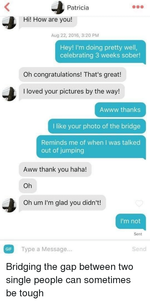 Aww, Gif, and The Gap: Patricia  Hi! How are you!  Aug 22, 2016, 3:20 PM  Hey! I'm doing pretty well,  celebrating 3 weeks sober!  Oh congratulations! That's great!  I loved your pictures by the way!  Awww thanks  I like your photo of the bridge  Reminds me of when I was talked  out of jumping  Aww thank you haha!  Oh  Oh um I'm glad you didn't!  I'm not  Sent  GIF  Type a Message...  Send Bridging the gap between two single people can sometimes be tough