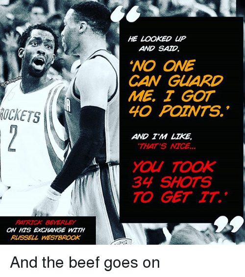 """Beef: PATRICK BEVERLEY  ON HTS EXCHANGE WITH  RUSSELL WESTBROOK  HE  LOOKED UP  AND SAD  """"NO ONE  CAN GUARD  ME I GOT  40 POZNTS.  AND TM LIKE,  THAT'S  MCE  34 SHOTS  TO GET TT. And the beef goes on"""