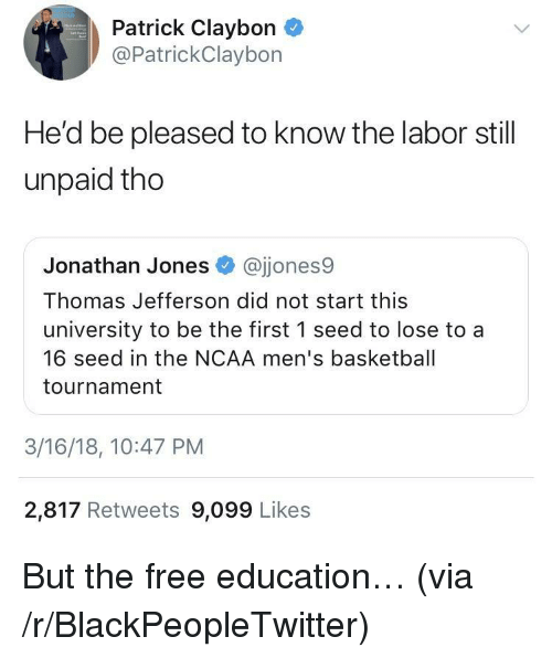 Basketball, Blackpeopletwitter, and Thomas Jefferson: Patrick Claybon  @PatrickClaybon  He'd be pleased to know the labor still  unpaid tho  Jonathan Jones @jjones9  Thomas Jefferson did not start this  university to be the first 1 seed to lose to a  16 seed in the NCAA men's basketball  tournament  3/16/18, 10:47 PM  2,817 Retweets 9,099 Likes <p>But the free education&hellip; (via /r/BlackPeopleTwitter)</p>